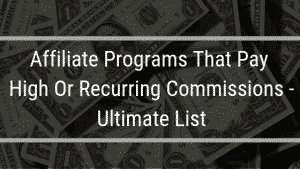Affiliate Programs That Pay High Or Recurring Commissions – Ultimate List